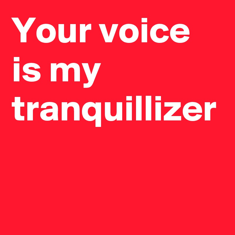 Your voice is my tranquillizer