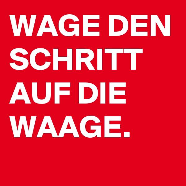 WAGE DEN SCHRITT AUF DIE WAAGE.