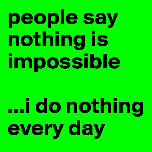 people say nothing is impossible  ...i do nothing every day