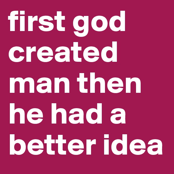 first god created man then he had a better idea