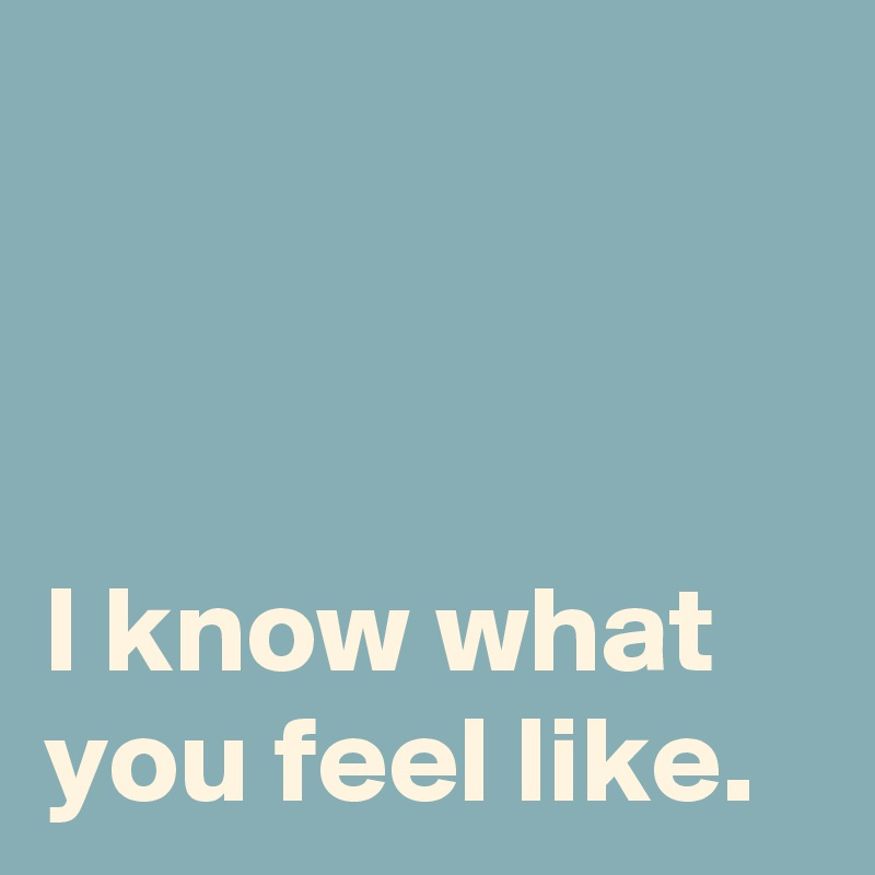 I know what you feel like.
