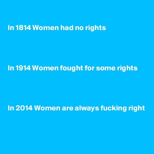 In 1814 Women had no rights      In 1914 Women fought for some rights     In 2014 Women are always fucking right