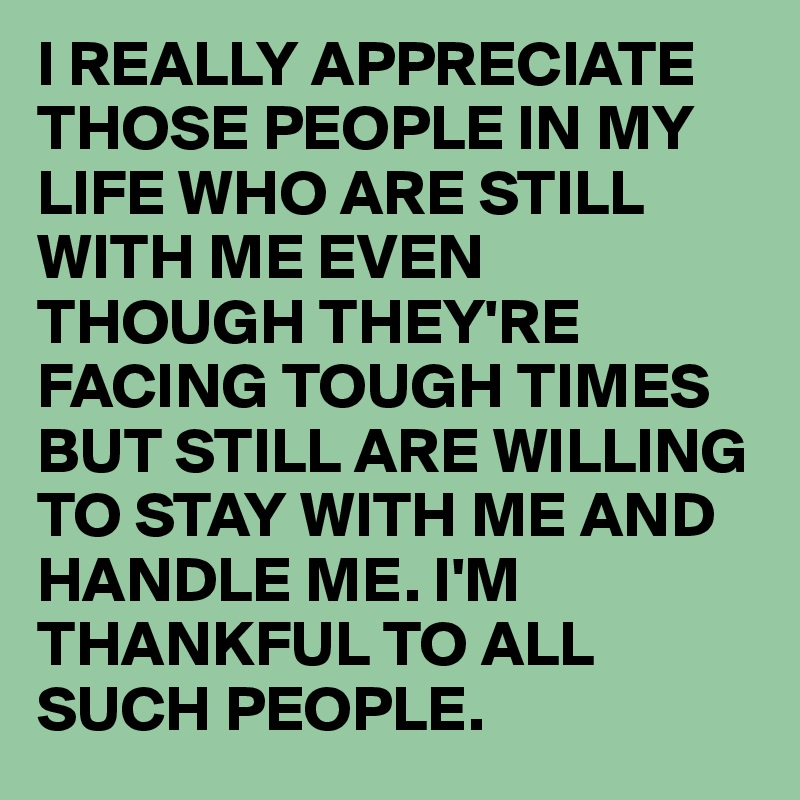 i really appreciate those people in my life who are still with me