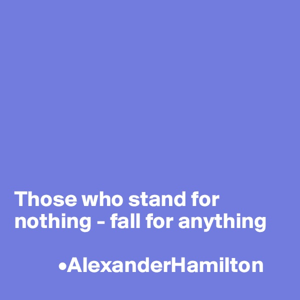 Those who stand for nothing - fall for anything            •AlexanderHamilton
