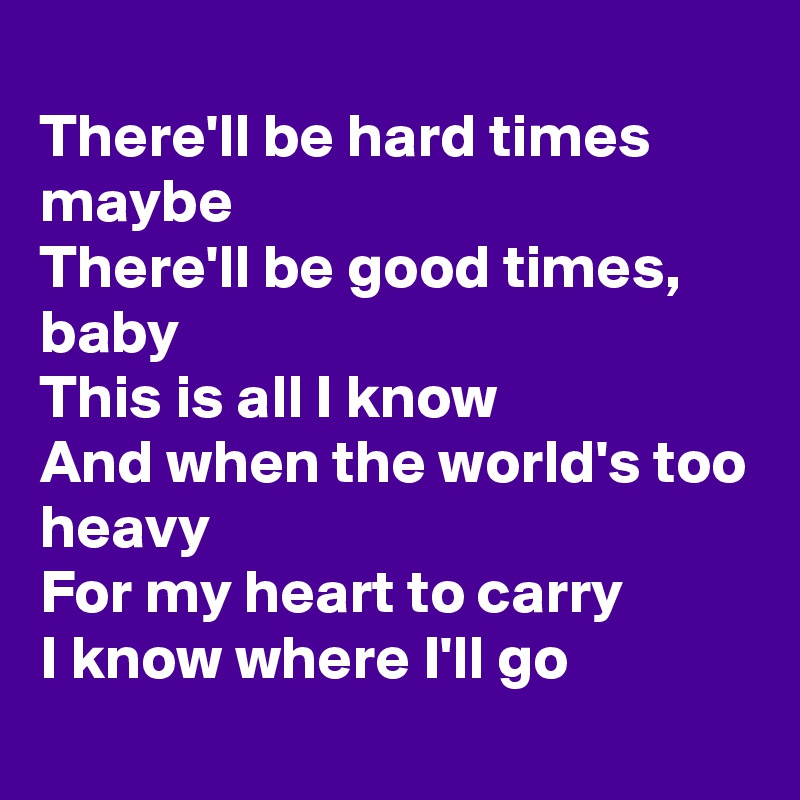 There'll be hard times maybe There'll be good times, baby This is all I know And when the world's too heavy For my heart to carry I know where I'll go