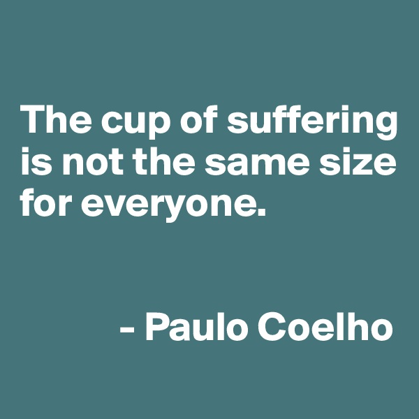 The cup of suffering is not the same size for everyone.               - Paulo Coelho