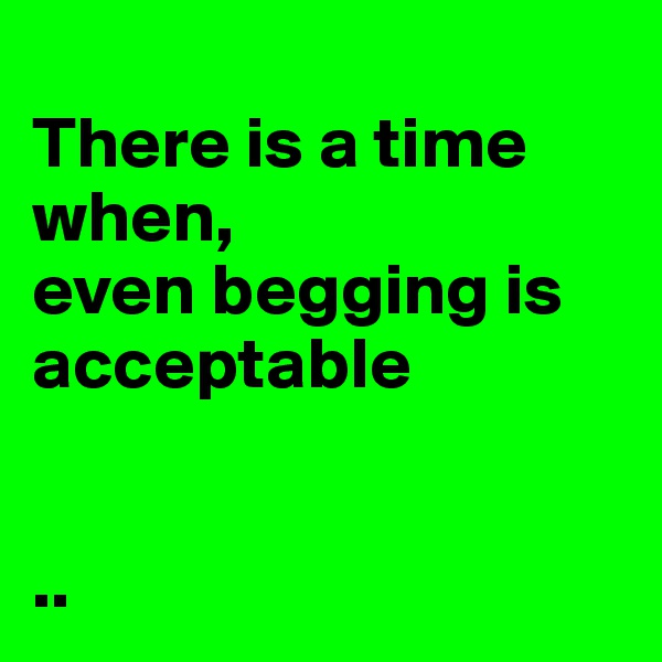 There is a time when,  even begging is acceptable    ..