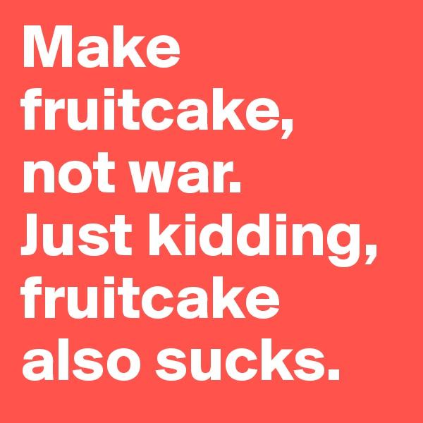 Make fruitcake, not war. Just kidding,  fruitcake also sucks.