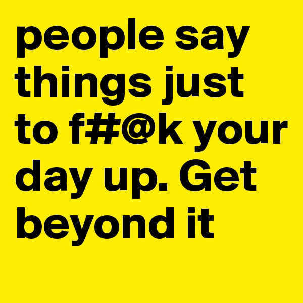 people say things just to f#@k your day up. Get beyond it