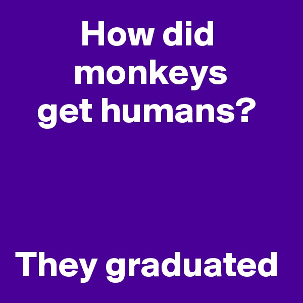 How did            monkeys     get humans?    They graduated