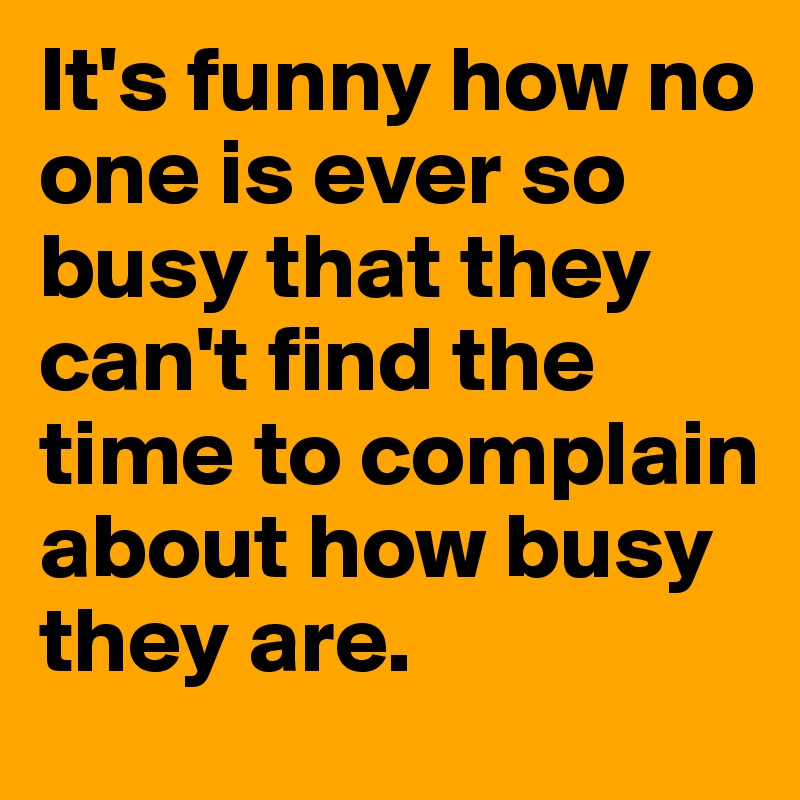 It's funny how no one is ever so busy that they can't find the time to complain about how busy they are.