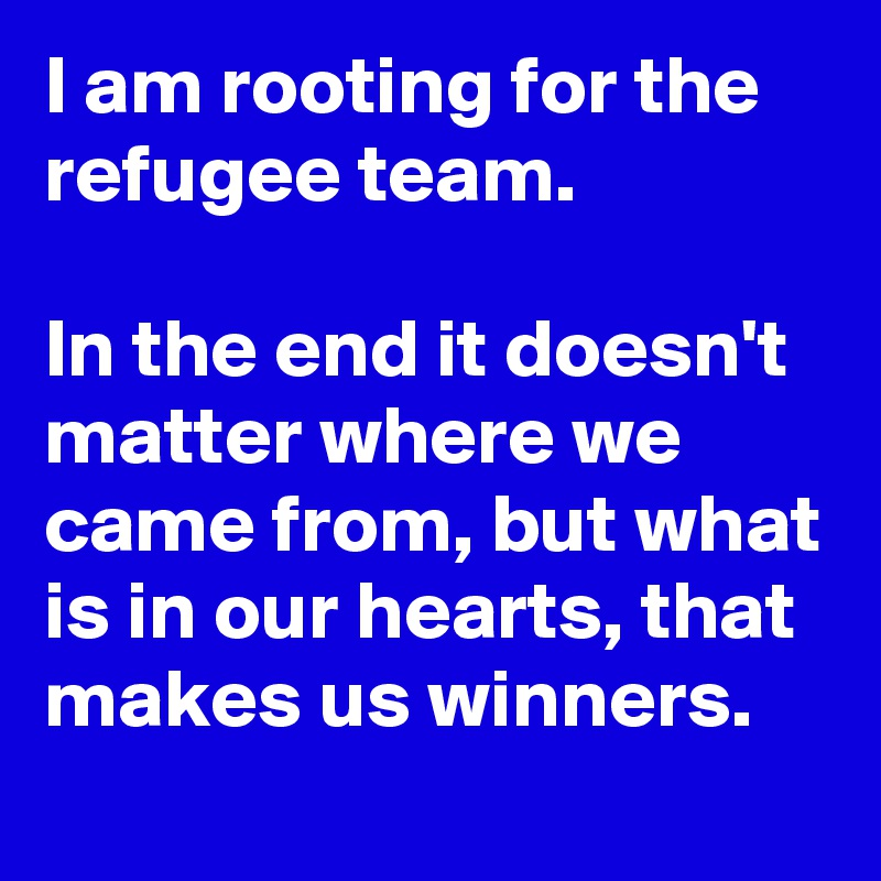I am rooting for the refugee team.  In the end it doesn't matter where we came from, but what is in our hearts, that makes us winners.