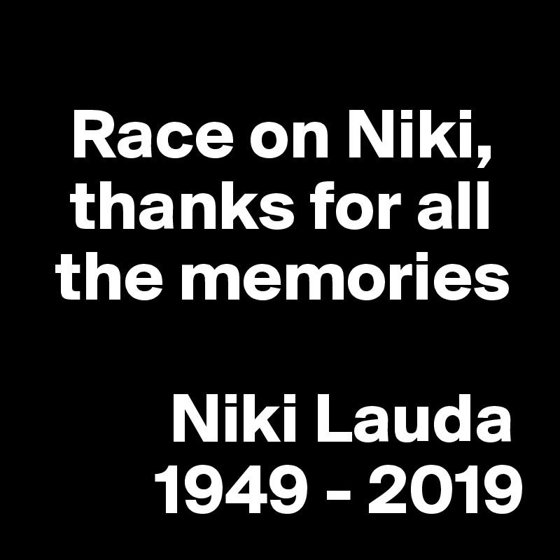 Race on Niki,     thanks for all    the memories            Niki Lauda          1949 - 2019
