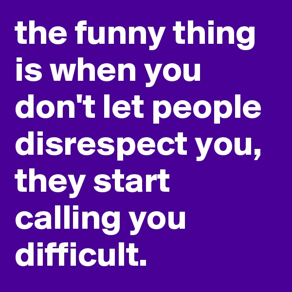 the funny thing is when you don't let people disrespect you, they start calling you difficult.