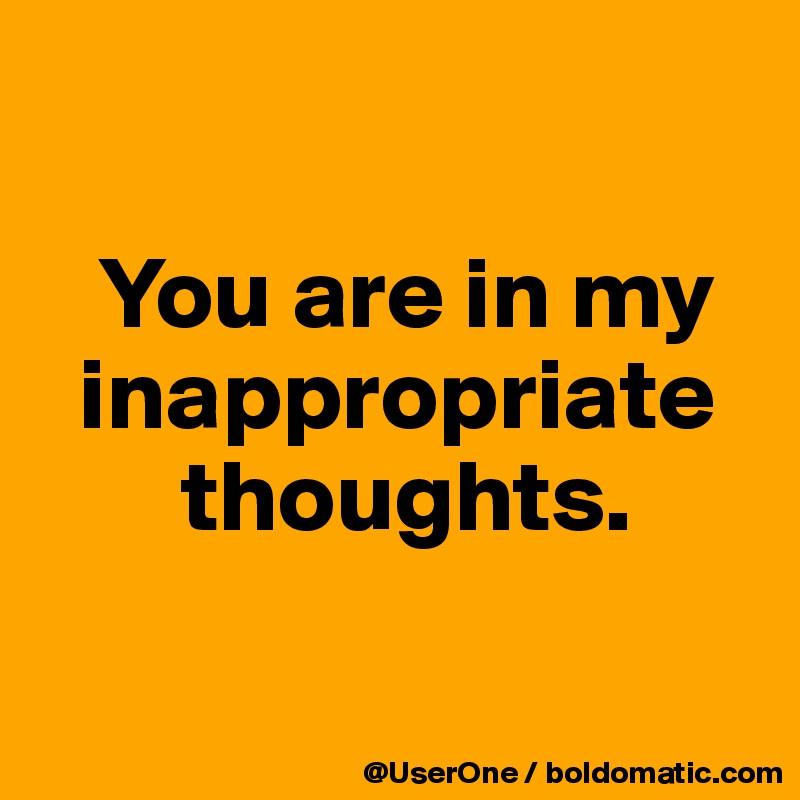 You Are In My Inappropriate Thoughts Post By Userone On Boldomatic