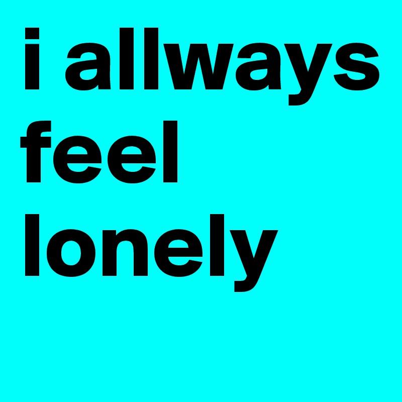 i allways feel  lonely