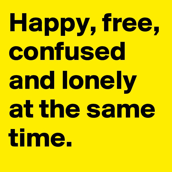 Happy, free, confused and lonely at the same time.