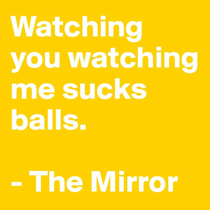 Watching you watching me sucks balls.   - The Mirror
