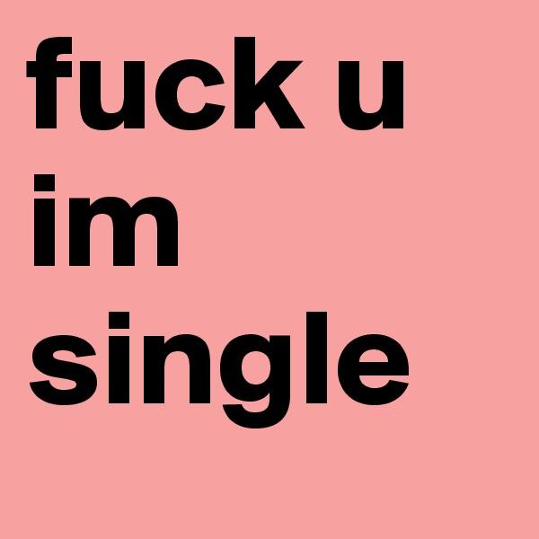 fuck u im single
