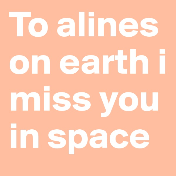 To alines on earth i miss you in space