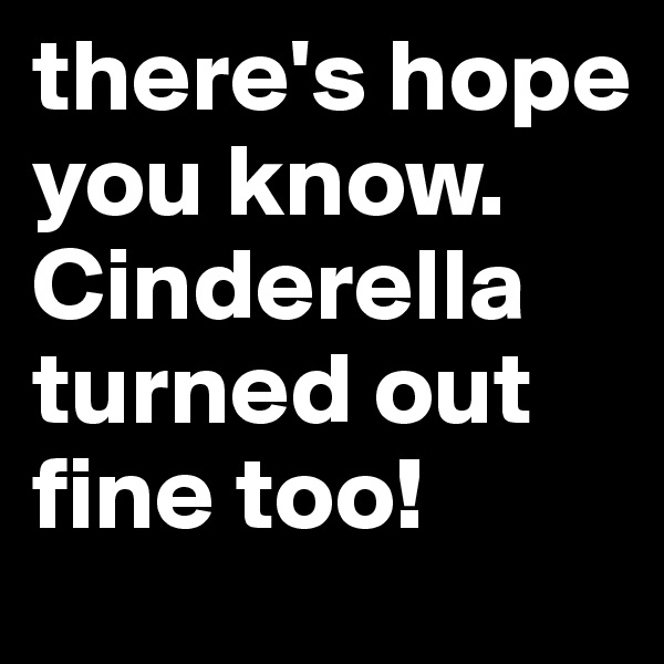 there's hope you know. Cinderella turned out fine too!