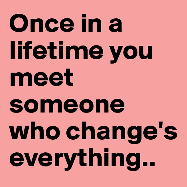 Once in a lifetime you meet someone who change's everything..