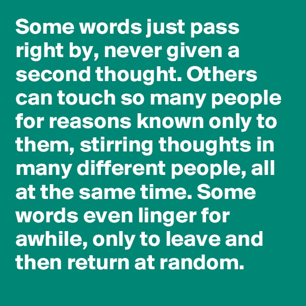 Some words just pass right by, never given a second thought. Others can touch so many people for reasons known only to them, stirring thoughts in many different people, all at the same time. Some words even linger for awhile, only to leave and then return at random.