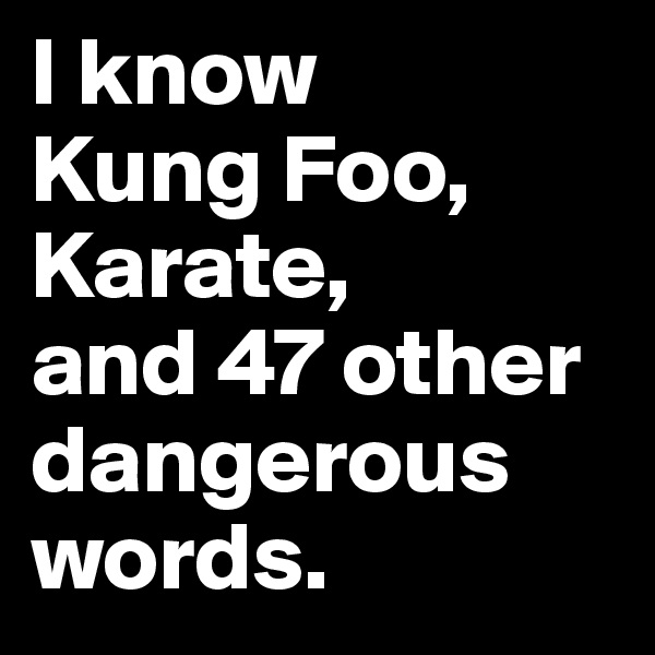 I know  Kung Foo, Karate,  and 47 other  dangerous words.