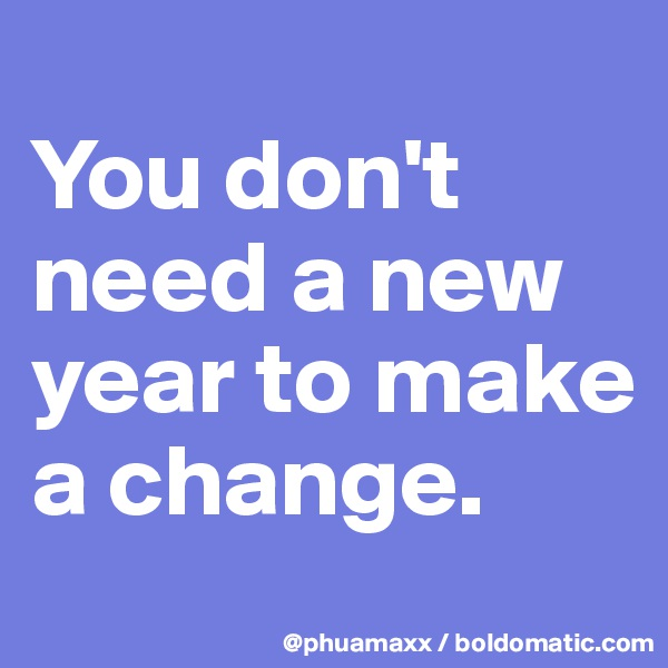 You don't need a new year to make a change.