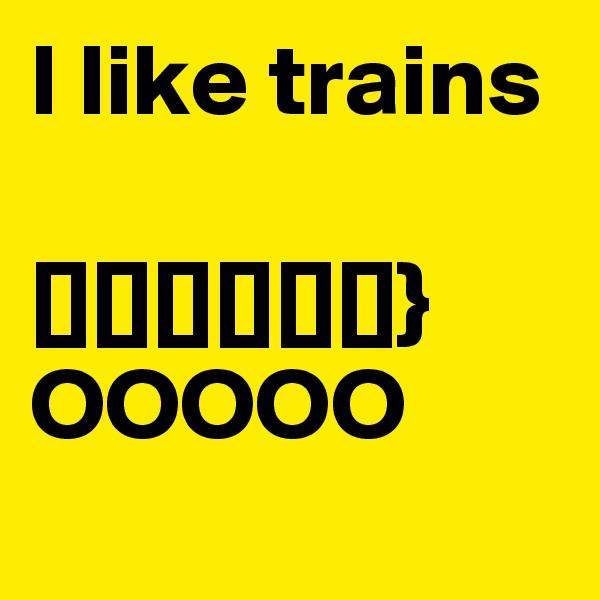 I like trains  [][][][][][]}  OOOOO