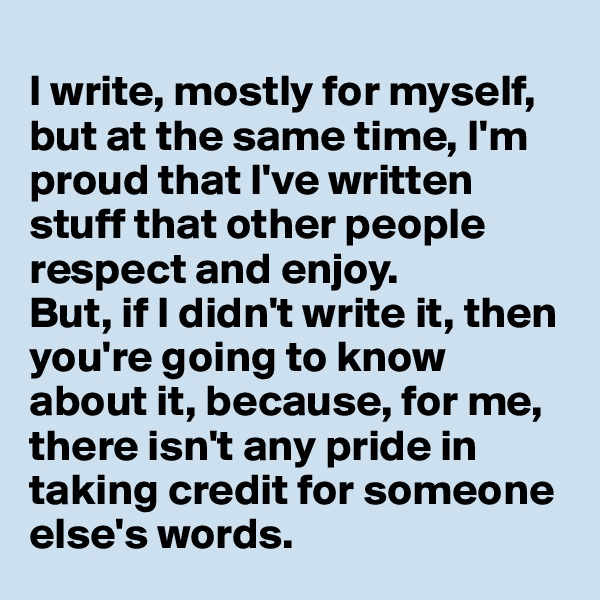 I write, mostly for myself, but at the same time, I'm proud that I've written stuff that other people respect and enjoy. But, if I didn't write it, then you're going to know about it, because, for me, there isn't any pride in taking credit for someone else's words.