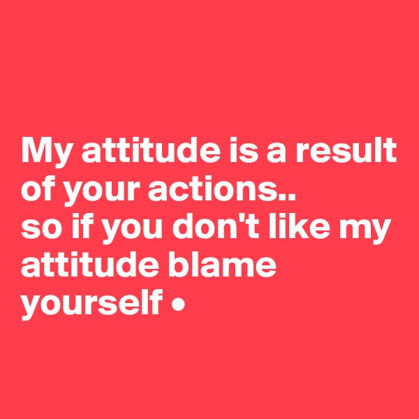 My attitude is a result of your actions.. so if you don't like my attitude blame yourself •