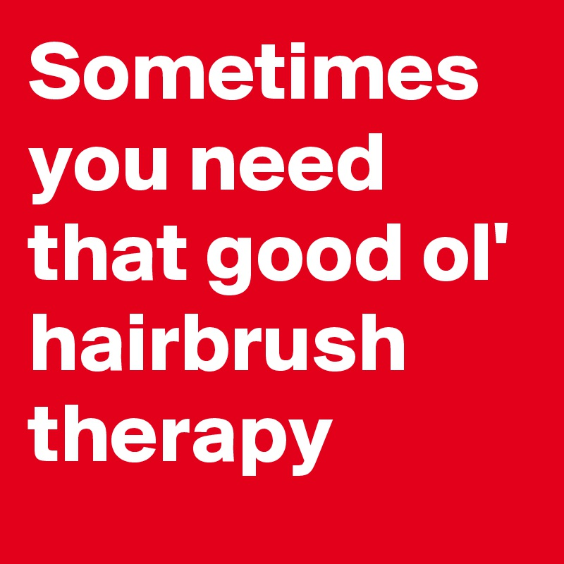 Sometimes you need that good ol' hairbrush therapy