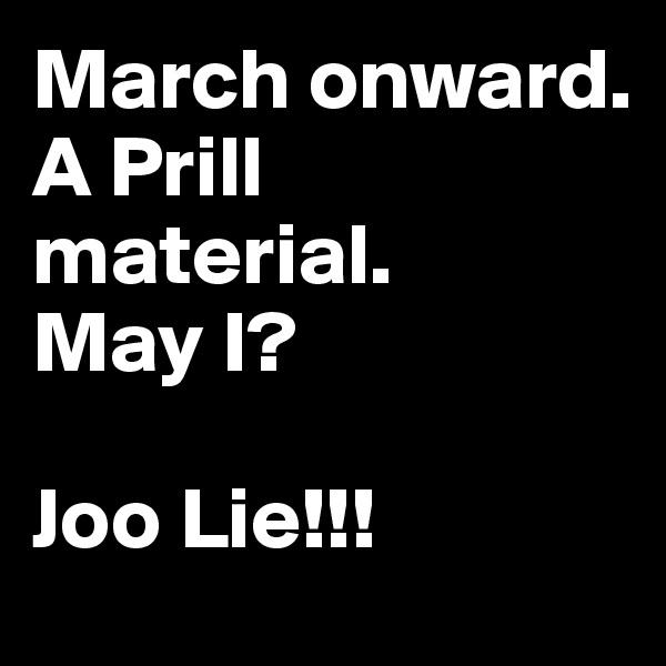 March onward.  A Prill material.     May I?  Joo Lie!!!