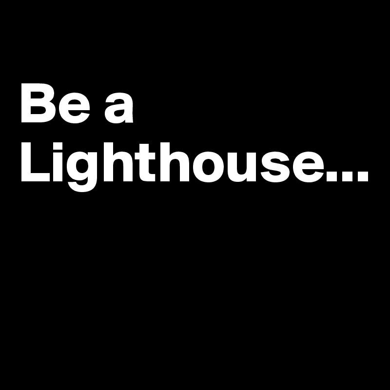 Be a Lighthouse...