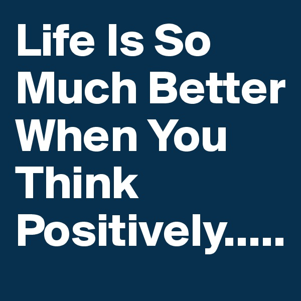 Life Is So Much Better When You Think Positively.....