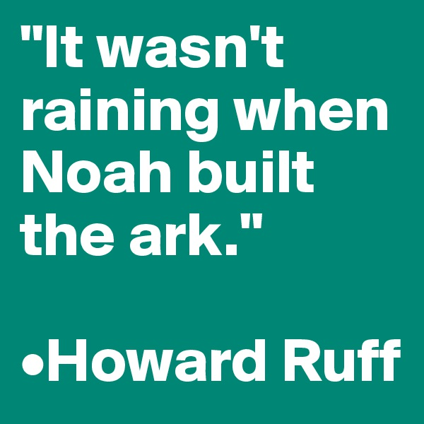 """It wasn't raining when Noah built the ark.""  •Howard Ruff"