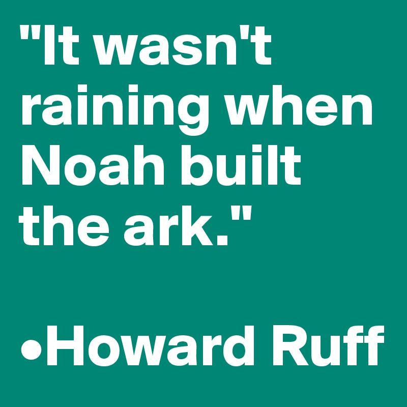 """It wasn't raining when Noah built the ark.""  •Howard Ruff"