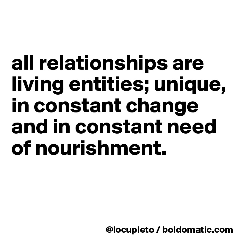 all relationships are living entities; unique, in constant change and in constant need of nourishment.