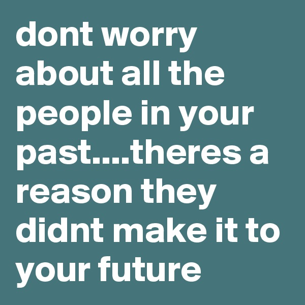 dont worry about all the people in your past....theres a reason they didnt make it to your future