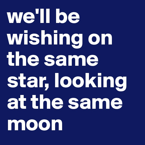 we'll be wishing on the same star, looking at the same moon