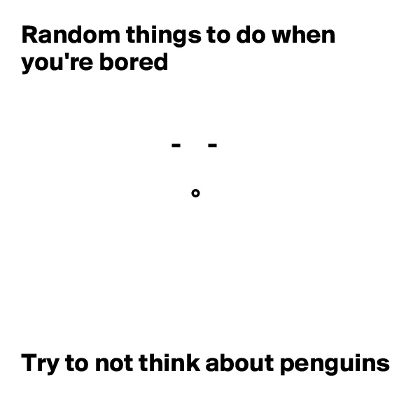 Random things to do when you're bored                                -     -                                   °      Try to not think about penguins