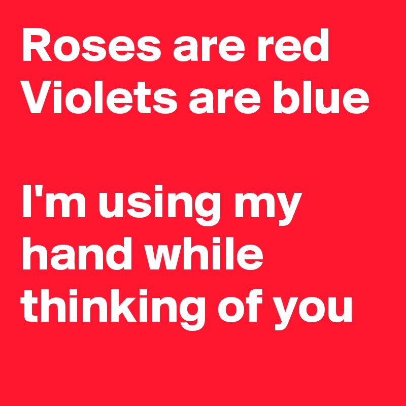 Roses are red Violets are blue  I'm using my hand while thinking of you