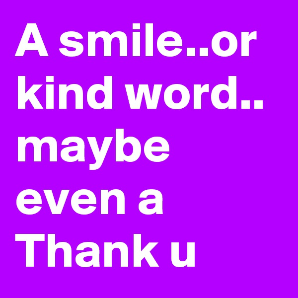 A smile..or kind word.. maybe even a Thank u