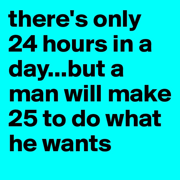 there's only 24 hours in a day...but a man will make 25 to do what he wants