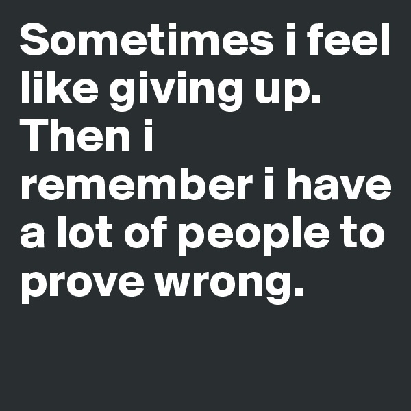 Sometimes i feel like giving up. Then i remember i have a lot of people to prove wrong.