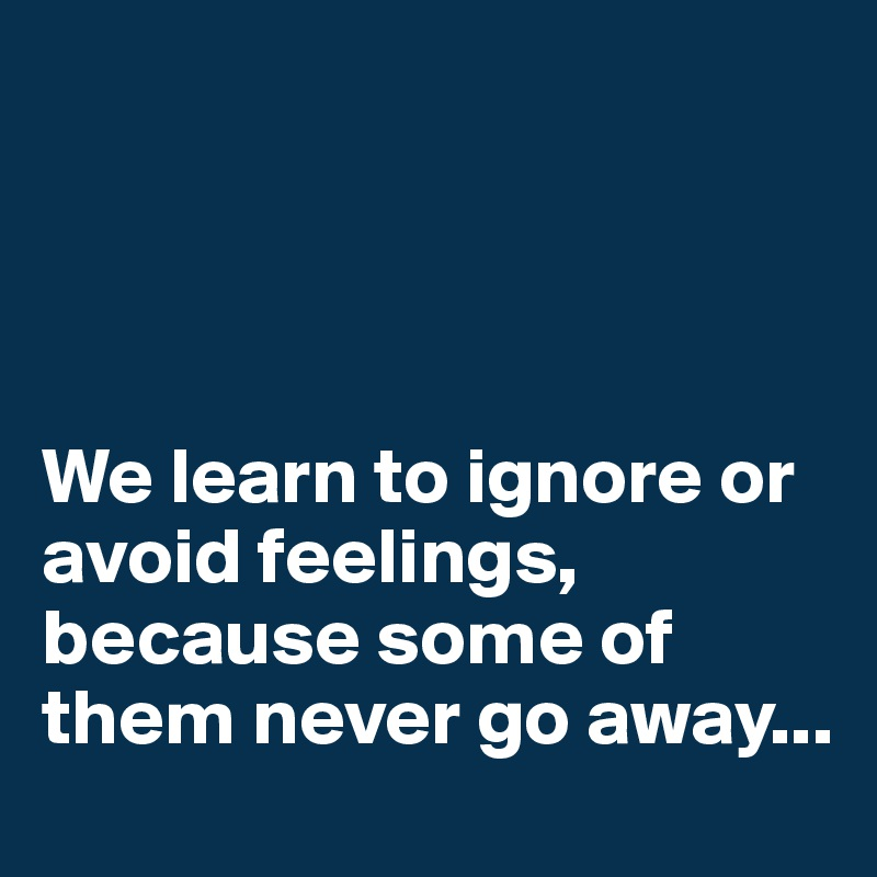 We learn to ignore or avoid feelings, because some of them never go away...