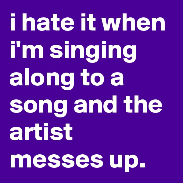 i hate it when i'm singing along to a song and the artist messes up.