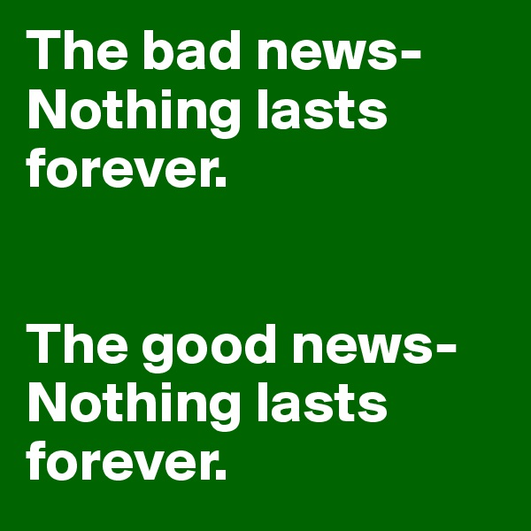 The bad news- Nothing lasts forever.    The good news- Nothing lasts forever.