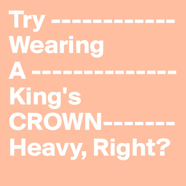 Try ------------ Wearing A -------------- King's CROWN------- Heavy, Right?